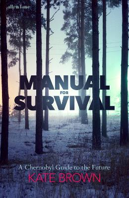 Manual for Survival: A Chernobyl Guide to the Future by Kate Brown