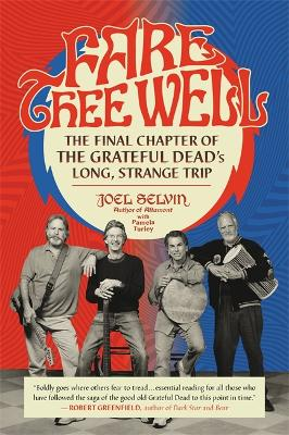 Fare Thee Well: The Final Chapter of the Grateful Dead's Long, Strange Trip by Joel Selvin