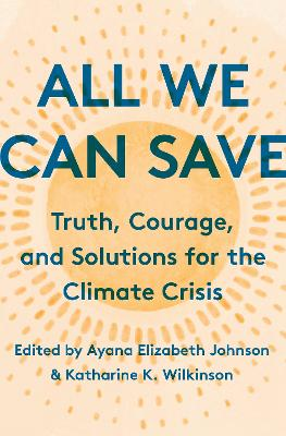 All We Can Save: Truth, Courage, and Solutions for the Climate Crisis by Ayana Elizabeth Johnson