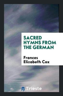 Sacred Hymns from the German by Frances Elizabeth Cox