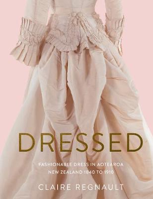 Dressed: Fashionable Dress in Aotearoa New Zealand 1840 to 1910 book