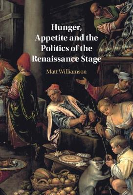Hunger, Appetite and the Politics of the Renaissance Stage by Matt Williamson