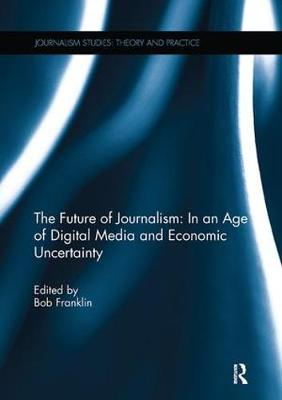 The Future of Journalism: In an Age of Digital Media and Economic Uncertainty by Bob Franklin