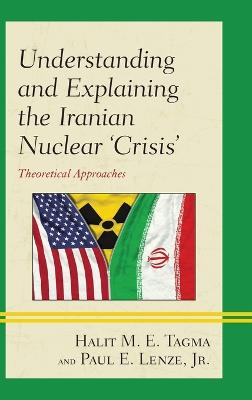 Understanding and Explaining the Iranian Nuclear 'Crisis': Theoretical Approaches by Halit M. E. Tagma