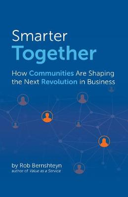 Smarter Together: How Communities Are Shaping the Next Revolution in Business by Rob Bernshteyn