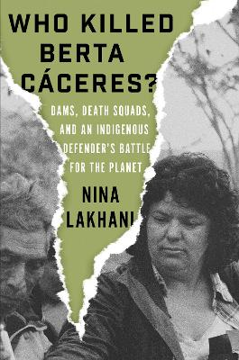 Who Killed Berta Caceres?: Dams, Death Squads, and an Indigenous Defender's Battle for the Planet by Nina Lakhani
