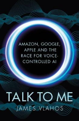 Talk to Me: Amazon, Google, Apple and the Race for Voice-Controlled AI by James Vlahos