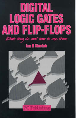 Digital Logic Gates and Flip Flops: What They Do and How to Use Them by Ian Robertson Sinclair