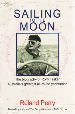 Sailing to the Moon: The Biography of Rolly Tasker, Australia's Finest All-round Yachtsman by Roland Perry