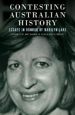 Contesting Australian History: Essays in Honour of Marilyn Lake by Joy Damousi