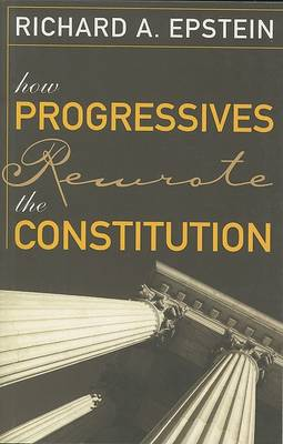 How Progressives Rewrote the Constitution by Richard A. Epstein