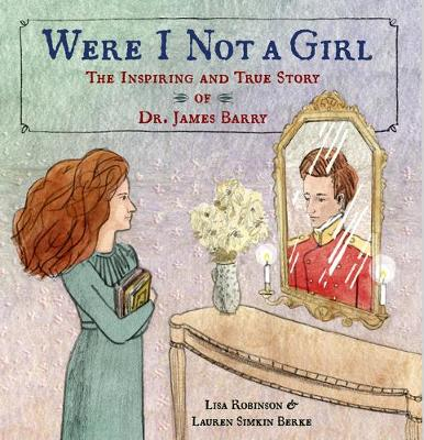 Were I Not A Girl: The Inspiring and True Story of Dr. James Barry by Lisa Robinson