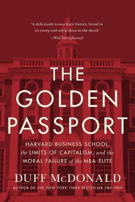 The Golden Passport: Harvard Business School, the Limits of Capitalism, and the Moral Failure of the MBA Elite by Duff McDonald