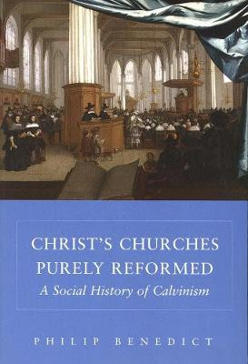 Christ's Churches Purely Reformed by Philip Benedict