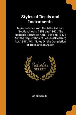 Styles of Deeds and Instruments: In Accordance with the Titles to Land (Scotland) Acts, 1858 and 1860: The Heritable Securities Acts 1845 and 1847: And the Registration of Leases (Scotland) Act, 1857: With Notes on the Completion of Titles and an Appen by John Hendry