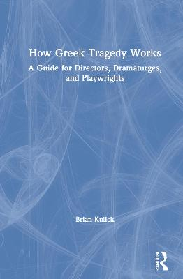 How Greek Tragedy Works: A Guide for Directors, Dramaturges, and Playwrights book