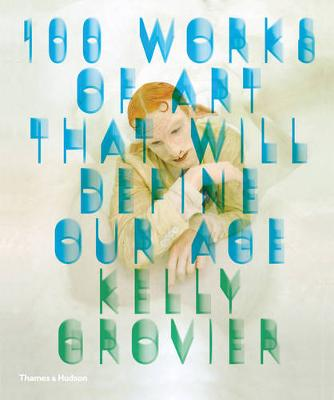 100 Works of Art that Will Define Our Age by Kelly Grovier