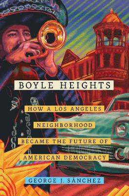 Boyle Heights: How a Los Angeles Neighborhood Became the Future of American Democracy by George J. Sanchez
