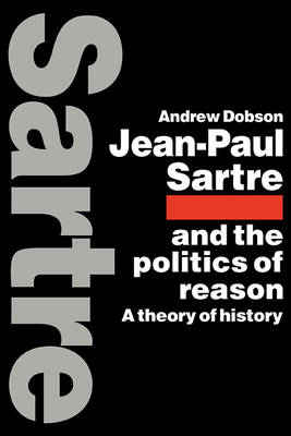 Jean-Paul Sartre and the Politics of Reason by Andrew Dobson