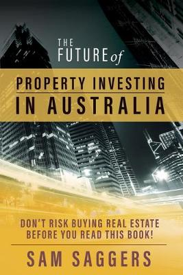 The Future of Property Investing in Australia by Sam Saggers