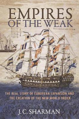 Empires of the Weak: The Real Story of European Expansion and the Creation of the New World Order by J C Sharman