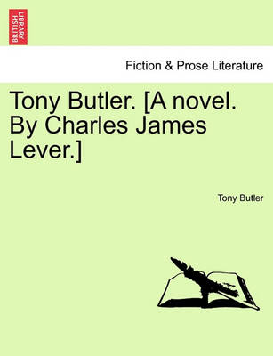 Tony Butler. [A Novel. by Charles James Lever.] by Tony Butler