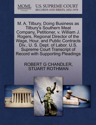 M. A. Tilbury, Doing Business as Tilbury's Southern Meat Company, Petitioner, V. William J. Rogers, Regional Director of the Wage, Hour, and Public Contracts DIV., U. S. Dept. of Labor. U.S. Supreme Court Transcript of Record with Supporting Pleadings by Robert G Chandler