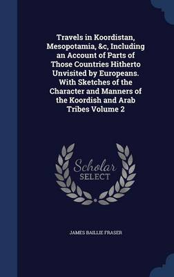 Travels in Koordistan, Mesopotamia, &C, Including an Account of Parts of Those Countries Hitherto Unvisited by Europeans. with Sketches of the Character and Manners of the Koordish and Arab Tribes Volume 2 by James Baillie Fraser