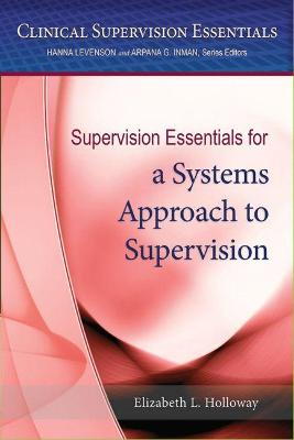 Supervision Essentials for a Systems Approach to Supervision by Elizabeth L. Holloway