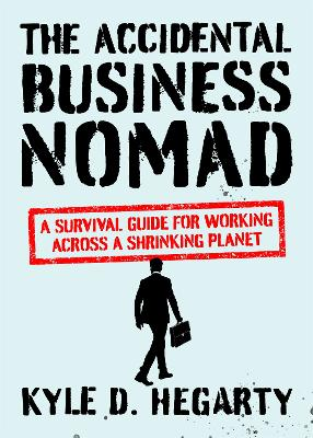 The Accidental Business Nomad: A Survival Guide for Working Across A Shrinking Planet by Kyle Hegarty