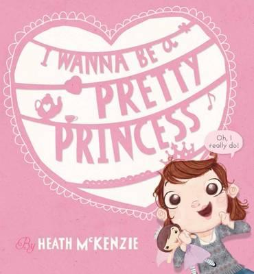 I Wanna be a Pretty Princess by Heath McKenzie