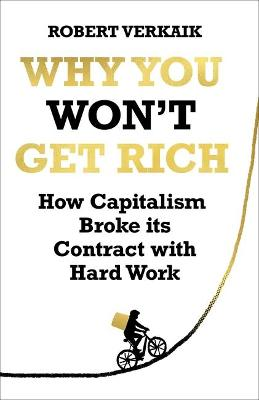 Why You Won't Get Rich: How Capitalism Broke its Contract with Hard Work by Robert Verkaik