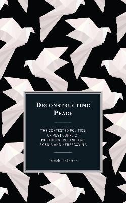 Deconstructing Peace: The Contested Politics of Post-Conflict Northern Ireland and Bosnia and Herzegovina book