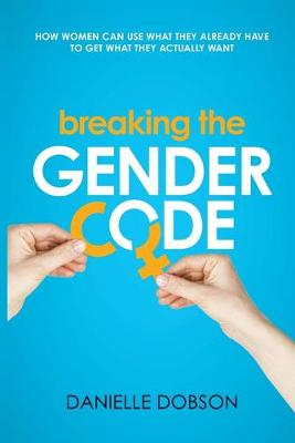 Breaking the Gender Code: How to Use What You Already Have to Get What You Actually Want by Danielle Dobson