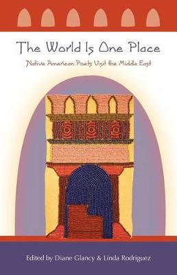 The World Is One Place: Native American Poets Visit the Middle East by Diane Glancy
