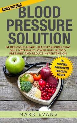 Blood Pressure: Solution - 54 Delicious Heart Healthy Recipes That Will Naturally Lower High Blood Pressure and Reduce Hypertension (Blood Pressure Series Book 2) by Mark Evans