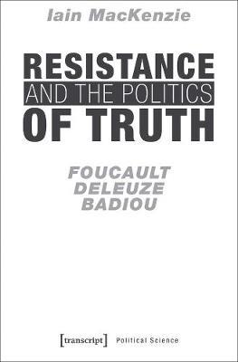 Resistance and the Politics of Truth - Foucault, Deleuze, Badiou by Iain Mackenzie