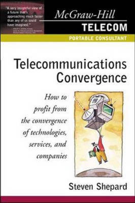 Telecommunications Convergence: How to Profit from the Convergence of Technologies, Services and Companies by Steven Shepard