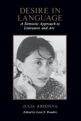 Desire in Language: A Semiotic Approach to Literature and Art by Julia Kristeva