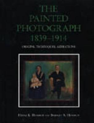 The Painted Photograph, 1839-1914: Origins, Techniques, Aspirations by Heinz K. Henisch