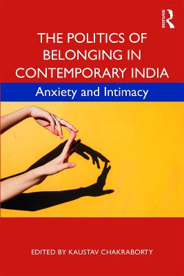 The Politics of Belonging in Contemporary India: Anxiety and Intimacy book