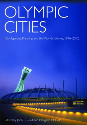 Olympic Cities: City Agendas, Planning, and the World's Games, 1896 to 2012 by John R. Gold