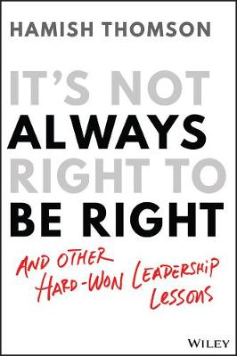 It's Not Always Right to Be Right: And other hard-won leadership lessons book