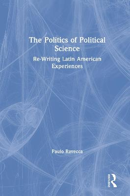 The Politics of Political Science: Re-Writing Latin American Experiences by Paulo Ravecca
