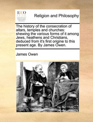 The History of the Consecration of Altars, Temples and Churches: Shewing the Various Forms of It Among Jews, Heathens and Christians, Deduced from It's First Origine to This Present Age. by James Owen. book