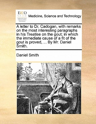 A Letter to Dr. Cadogan, with Remarks on the Most Interesting Paragraphs in His Treatise on the Gout; In Which the Immediate Cause of a Fit of the Gout Is Proved, ... by Mr. Daniel Smith by Daniel Smith