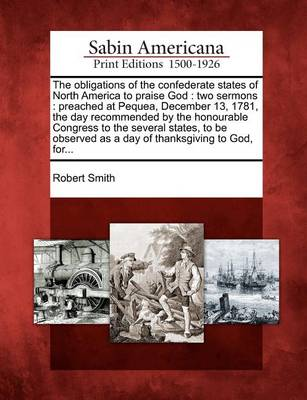 The Obligations of the Confederate States of North America to Praise God: Two Sermons: Preached at Pequea, December 13, 1781, the Day Recommended by the Honourable Congress to the Several States, to Be Observed as a Day of Thanksgiving to God, For... by Robert Smith