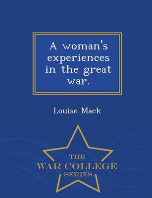 A Woman's Experiences in the Great War - War College Series by Louise Mack