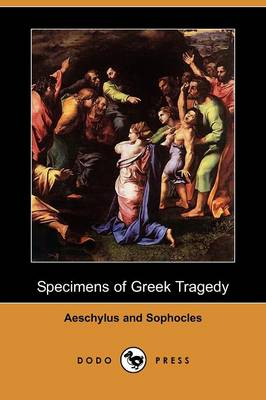Specimens of Greek Tragedy - Aeschylus and Sophocles (Dodo Press) by Aeschylus