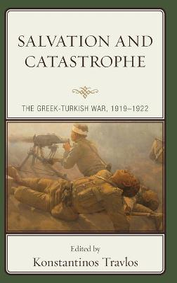 Salvation and Catastrophe: The Greek-Turkish War, 1919-1922 book